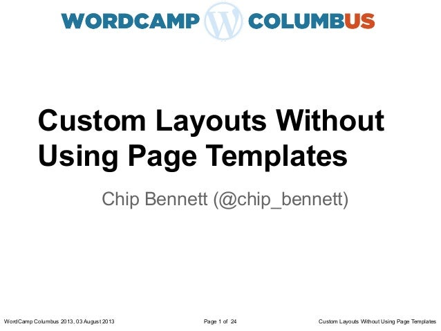 Custom Layouts Without Using Page Templates Chip Bennett (@chip_bennett) WordCamp Columbus 2013, 03 August 2013 Custom Lay...