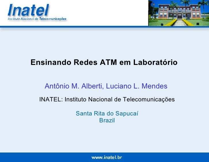 Ensinando Redes ATM em Laboratório Antônio M. Alberti,  Luciano L. Mendes   INATEL: Instituto Nacional de Telecomunicações...
