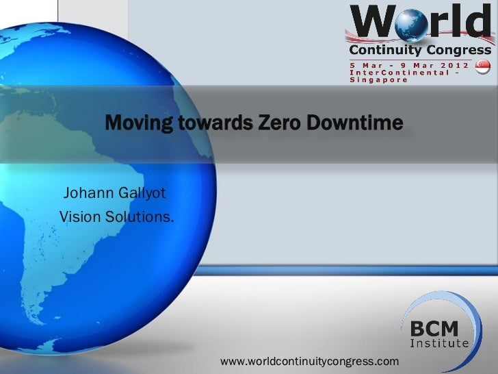 Moving towards Zero DowntimeJohann GallyotVision Solutions.                    www.worldcontinuitycongress.com