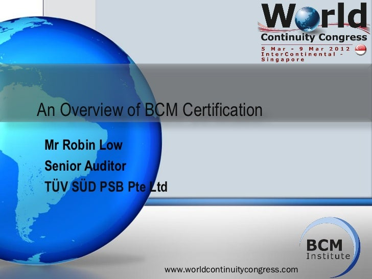 An Overview of BCM Certification Mr Robin Low Senior Auditor TÜV SÜD PSB Pte Ltd                   www.worldcontinuitycong...