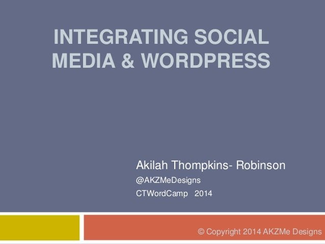 INTEGRATING SOCIAL MEDIA & WORDPRESS Akilah Thompkins- Robinson @AKZMeDesigns CTWordCamp 2014 © Copyright 2014 AKZMe Desig...