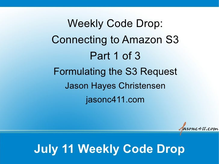 Weekly Code Drop:   Connecting to Amazon S3         Part 1 of 3    Formulating the S3 Request      Jason Hayes Christensen...