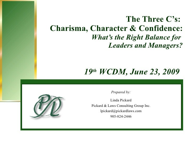 The Three C's:  Charisma, Character & Confidence: What's the Right Balance for  Leaders and Managers? Prepared by: Linda P...