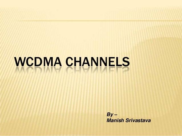 WCDMA CHANNELS           By –           Manish Srivastava