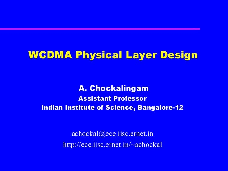 WCDMA Physical Layer Design A. Chockalingam Assistant Professor Indian Institute of Science, Bangalore-12 [email_address] ...