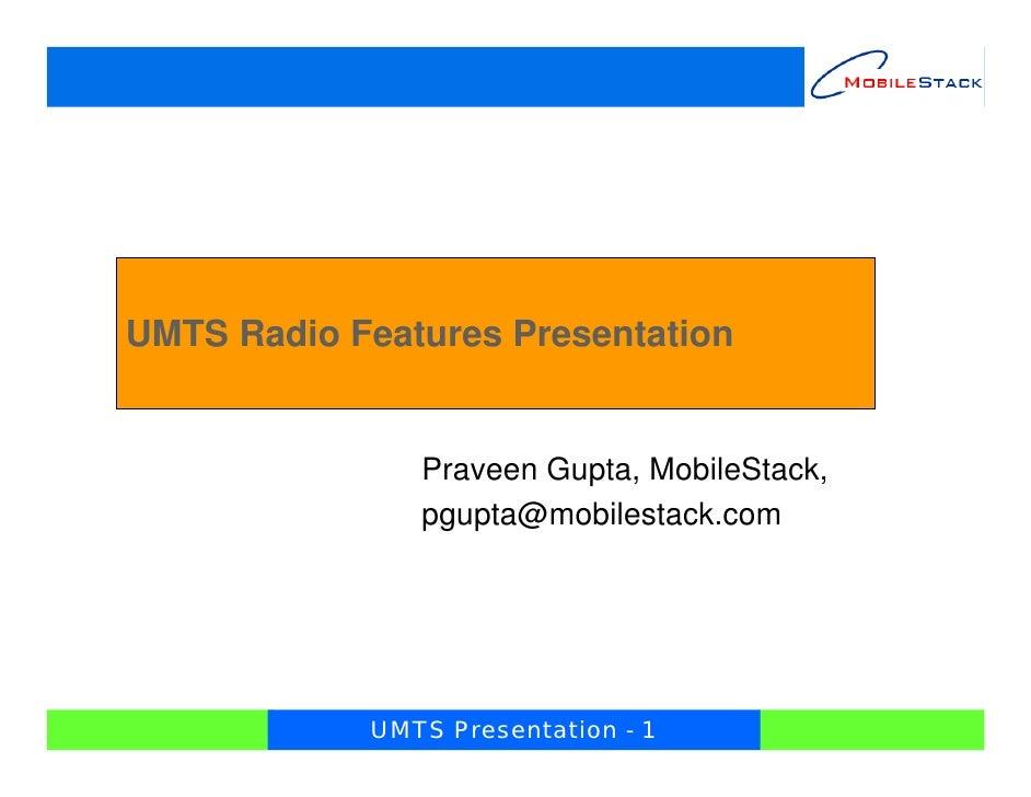UMTS Radio Features Presentation               Praveen Gupta, MobileStack,               pgupta@mobilestack.com           ...