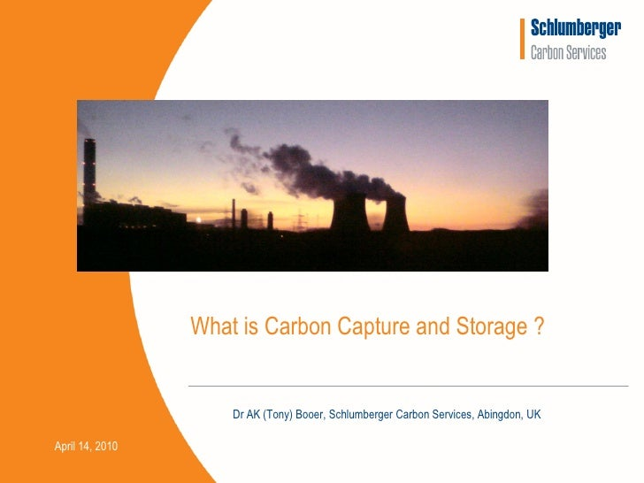 What is Carbon Capture and Storage ?                        Dr AK (Tony) Booer, Schlumberger Carbon Services, Abingdon, UK...