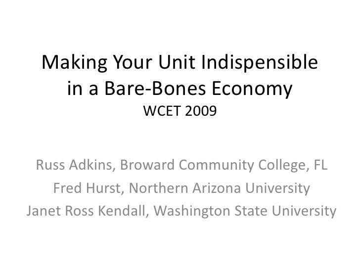 Making Your Unit Indispensible in a Bare-Bones EconomyWCET 2009<br />Russ Adkins, Broward Community College, FL<br />Fred ...