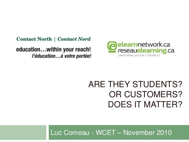 ARE THEY STUDENTS? OR CUSTOMERS? DOES IT MATTER? Luc Comeau - WCET – November 2010