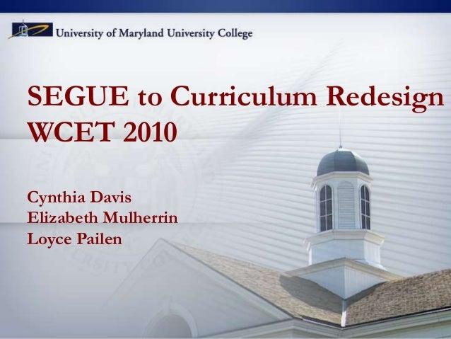 SEGUE to Curriculum Redesign WCET 2010 Cynthia Davis Elizabeth Mulherrin Loyce Pailen