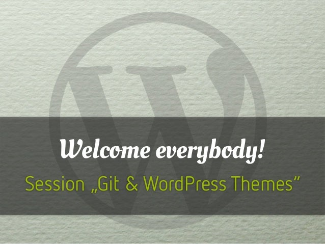 "Welcome everybody! Session ""Git & WordPress Themes"""