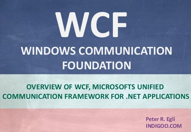 © Peter R. Egli 2015 1/24 Rev. 2.20 WCF – Windows Communication Foundation indigoo.com Peter R. Egli INDIGOO.COM OVERVIEW ...