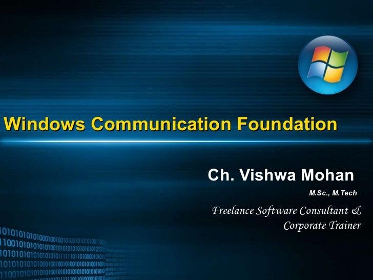 Windows Communication Foundation Ch. Vishwa Mohan M.Sc., M.Tech Freelance Software Consultant & Corporate Trainer