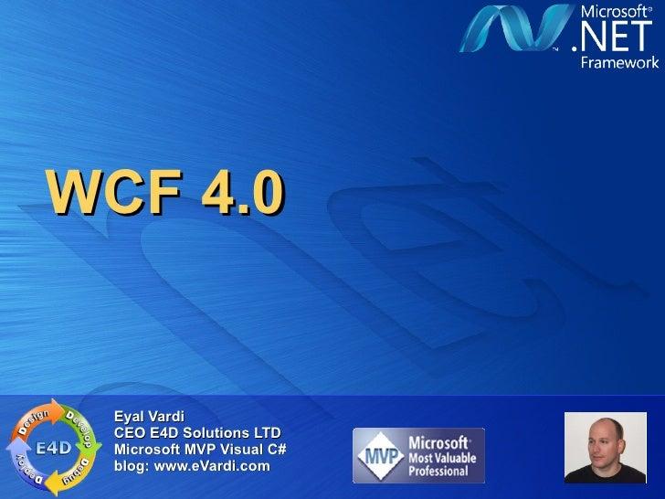 WCF 4.0 Eyal Vardi CEO E4D Solutions LTD Microsoft MVP Visual C# blog: www.eVardi.com