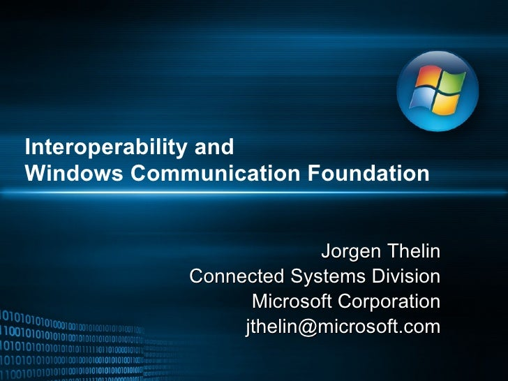 Interoperability and  Windows Communication Foundation Jorgen Thelin Connected Systems Division Microsoft Corporation [ema...
