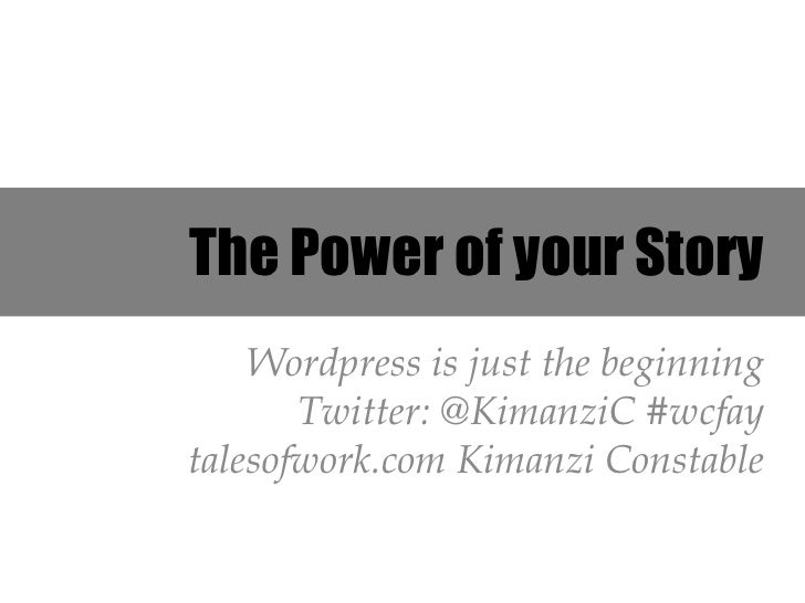 The Power of your Story    Wordpress is just the beginning       Twitter: @KimanziC #wcfaytalesofwork.com Kimanzi Constable