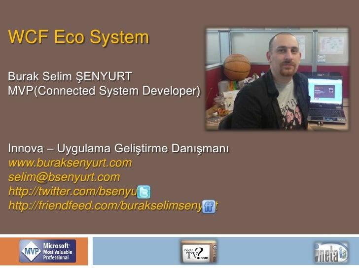 WCF Eco System<br />Burak Selim ŞENYURT<br />MVP(Connected System Developer)<br />Innova – Uygulama Geliştirme Danışmanı<b...