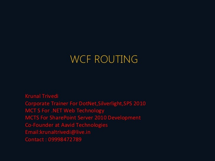 WCF ROUTINGKrunal TrivediCorporate Trainer For DotNet,Silverlight,SPS 2010MCT S For .NET Web TechnologyMCTS For SharePoint...