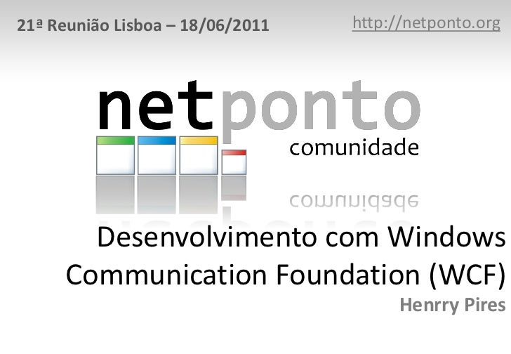 http://netponto.org<br />21ª Reunião Lisboa – 18/06/2011<br />Desenvolvimento com Windows Communication Foundation (WCF)He...