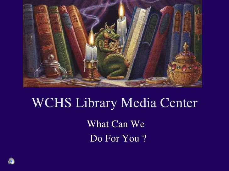 WCHS Library Media Center  What Can We  Do For You ?
