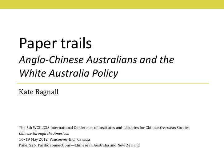 Paper trailsAnglo-Chinese Australians and theWhite Australia PolicyKate BagnallThe 5th WCILCOS International Conference of...