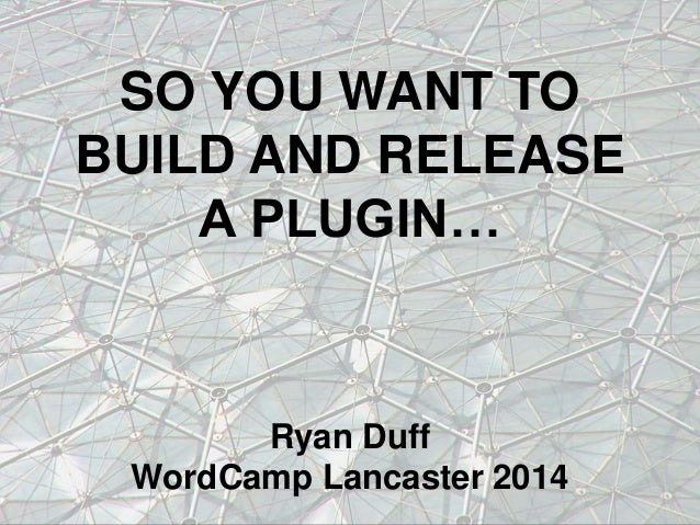 SO YOU WANT TO BUILD AND RELEASE A PLUGIN…  Ryan Duff WordCamp Lancaster 2014
