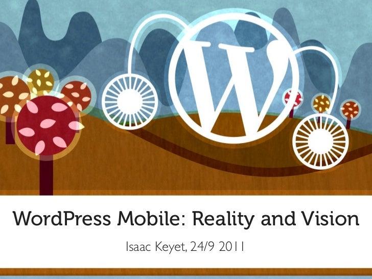 WordPress Mobile: Reality and Vision           Isaac Keyet, 24/9 2011