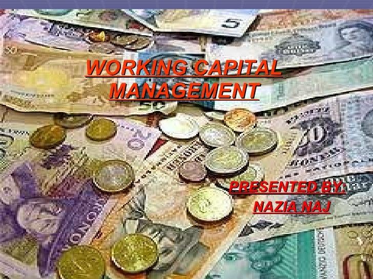 WORKING CAPITAL MANAGEMENT <ul><li>PRESENTED BY: </li></ul><ul><li>NAZIA NAJ </li></ul>