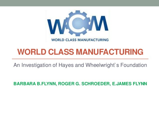 WORLD CLASS MANUFACTURING An Investigation of Hayes and Wheelwright`s Foundation  BARBARA B.FLYNN, ROGER G. SCHROEDER, E.J...