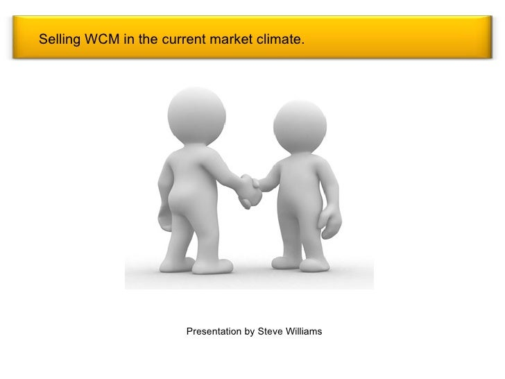 Selling WCM in the current market climate. Presentation by Steve Williams