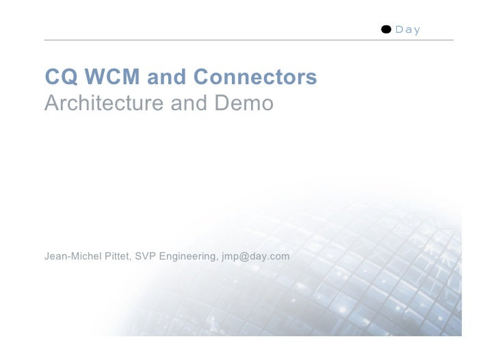 CQ WCM and Connectors Architecture and Demo     Jean-Michel Pittet, SVP Engineering, jmp@day.com                          ...