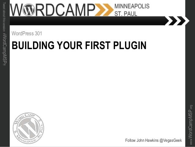 www.WordCampMSP.org Tweetaboutthissession#WordCampMSP!!! BUILDING YOUR FIRST PLUGIN WordPress 301 Follow John Hawkins @Veg...