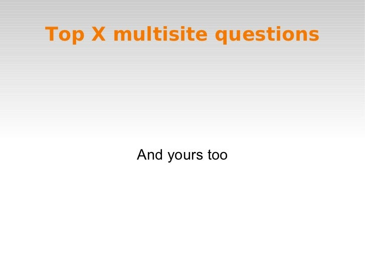 Top X multisite questions And yours too