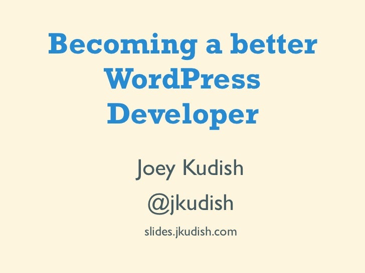 Becoming a better   WordPress   Developer     Joey Kudish      @jkudish      slides.jkudish.com
