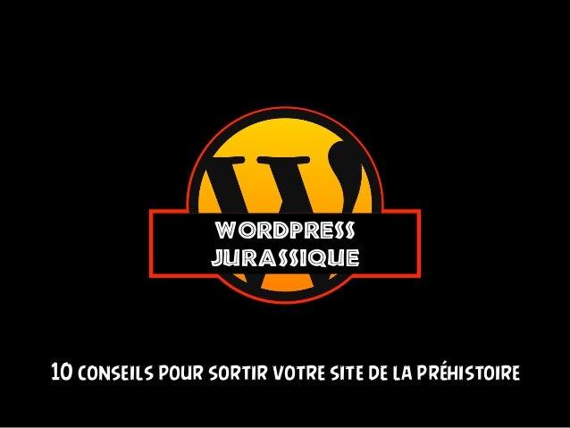 WordPress Jurassique 10 conseils pour sortir votre site de la préhistoire