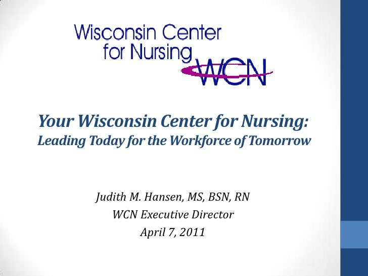 Your Wisconsin Center for Nursing:Leading Today for the Workforce of Tomorrow         Judith M. Hansen, MS, BSN, RN       ...