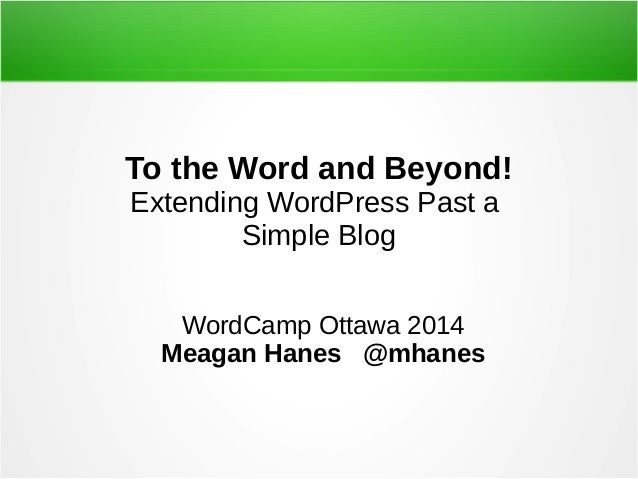 To the Word and Beyond! Extending WordPress Past a Simple Blog WordCamp Ottawa 2014 Meagan Hanes @mhanes