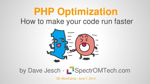 PHP Optimization by Dave Jesch - SpectrOMTech.com OC WordCamp - June 7, 2014 How to make your code run faster