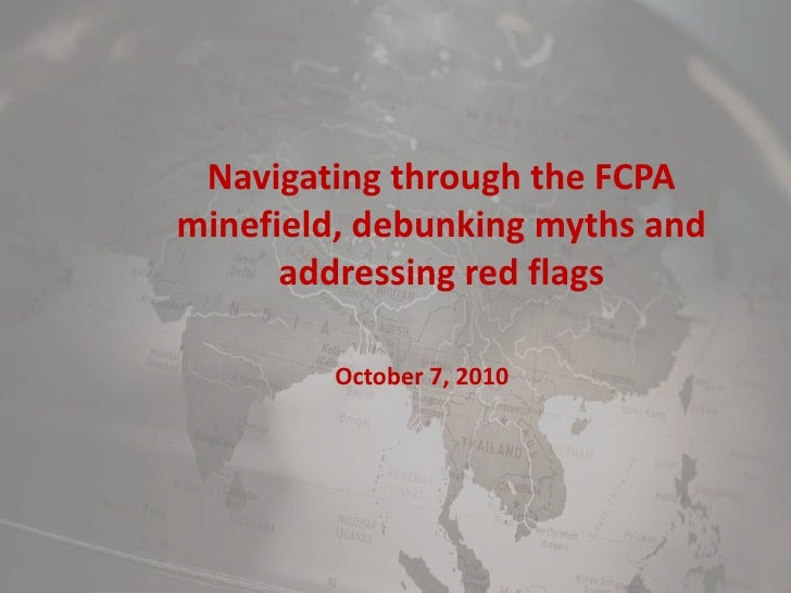 Navigating through the FCPA minefield, debunking myths and addressing red flags<br />October 7, 2010<br />