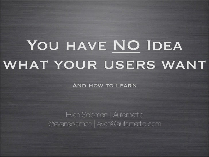 You have NO Ideawhat your users want         And how to learn   Evan Solomon | Automattic        @evansolomon