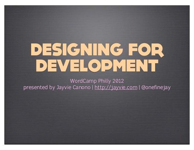 DESIGNING FOR  DEVELOPMENT                   WordCamp Philly 2012presented by Jayvie Canono | http://jayvie.com | @onefine...