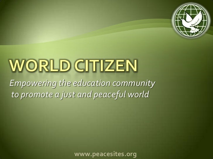 World Citizen<br />Empowering the education community<br /> to promote a just and peaceful world<br />www.peacesites.org<b...