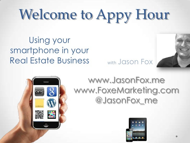 Welcome to Appy Hour    Using yoursmartphone in yourReal Estate Business   with   Jason Fox                  www.JasonFox....