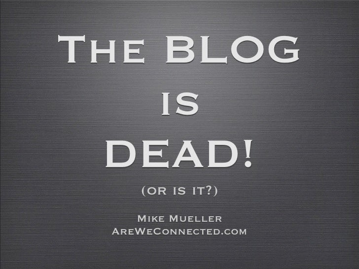 The BLOG    is DEAD!    (or is it?)    Mike Mueller AreWeConnected.com