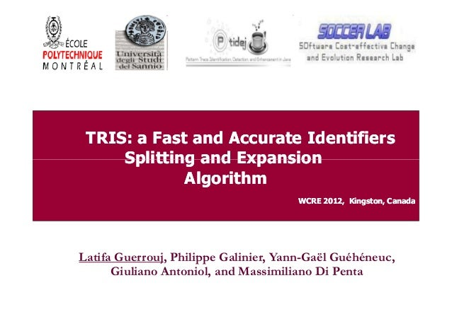 TRIS: a Fast and Accurate Identifiers Splitting and Expansion Algorithm WCRE 2012, Kingston, Canada  Latifa Guerrouj, Phil...