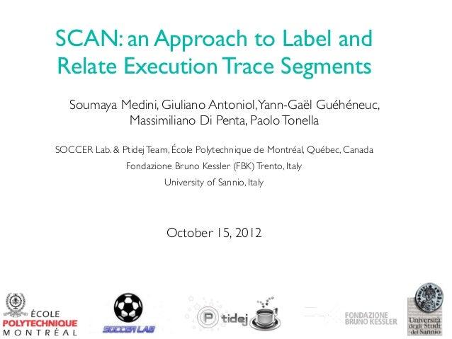SCAN: an Approach to Label and Relate Execution Trace Segments Soumaya Medini, Giuliano Antoniol, Yann-Gaël Guéhéneuc, Mas...