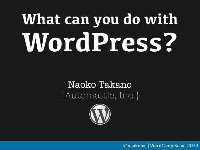 What can you do withWordPress?Naoko Takano{Automattic, Inc.}@naokomc | WordCamp Seoul 2013