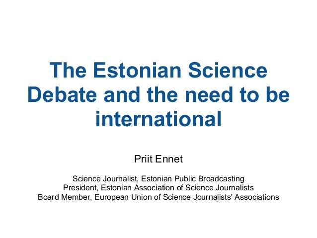 The Estonian Science Debate and the need to be international Priit Ennet Science Journalist, Estonian Public Broadcasting ...