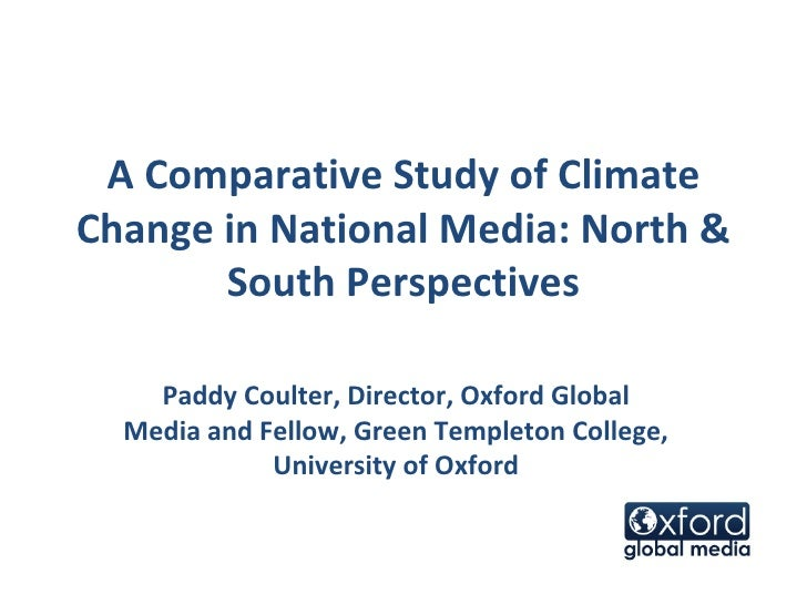 A Comparative Study of Climate Change in National Media: North & South Perspectives Paddy Coulter, Director, Oxford Global...