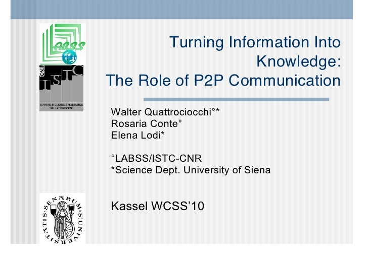 Turning Information Into                     Knowledge: The Role of P2P Communication Walter Quattrociocchi°* Rosaria Cont...